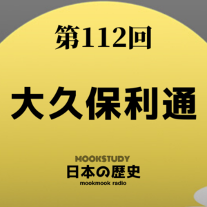 [MOOKSTUDY日本の歴史]Podcast_#112_大久保利通